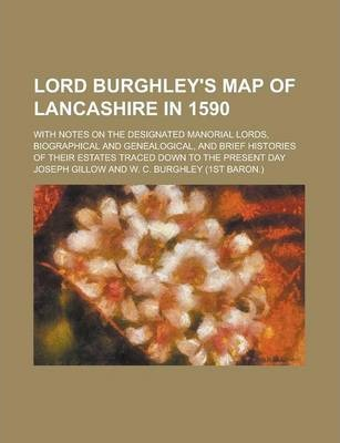 Lord Burghley's Map of Lancashire in 1590; With Notes on the Designated Manorial Lords, Biographical and Genealogical, and Brief Histories of Their Estates Traced Down to the Present Day