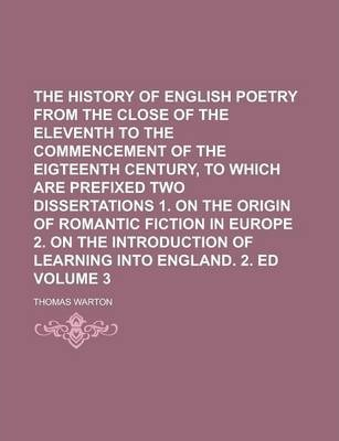 The History of English Poetry from the Close of the Eleventh to the Commencement of the Eigteenth Century, to Which Are Prefixed Two Dissertations 1. on the Origin of Romantic Fiction in Europe 2. on the Introduction of Learning Volume 3