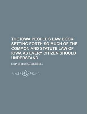 The Iowa People's Law Book Setting Forth So Much of the Common and Statute Law of Iowa as Every Citizen Should Understand