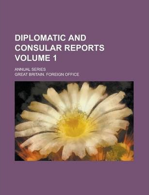 Diplomatic and Consular Reports; Annual Series Volume 1