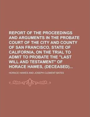 """Report of the Proceedings and Arguments in the Probate Court of the City and County of San Francisco, State of California, on the Trial to Admit to Probate the """"Last Will and Testament"""" of Horace Hawes, (Deceased)"""