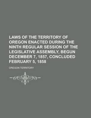 Laws of the Territory of Oregon Enacted During the Ninth Regular Session of the Legislative Assembly, Begun December 7, 1857, Concluded February 5, 1858