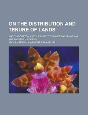 On the Distribution and Tenure of Lands; And the Customs with Respect to Inheritance Among the Ancient Mexicans