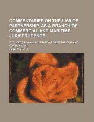 Commentaries on the Law of Partnership, as a Branch of Commercial and Maritime Jurisprudence; With Occasional Illustrations from the Civil and Foreign Law