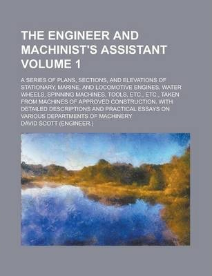 The Engineer and Machinist's Assistant; A Series of Plans, Sections, and Elevations of Stationary, Marine, and Locomotive Engines, Water Wheels, Spinn