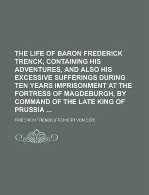 The Life of Baron Frederick Trenck, Containing His Adventures, and Also His Excessive Sufferings During Ten Years Imprisonment at the Fortress of Magd