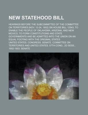 New Statehood Bill; Hearings Before the Subcommittee of the Committee on Territories [Nov. 12-24, 1902] on House Bill 12543, to Enable the People of Oklahoma, Arizona, and New Mexico, to Form Constitutions and State Governments and Be