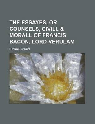 The Essayes, or Counsels, CIVILL & Morall of Francis Bacon, Lord Verulam