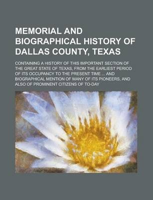 Memorial and Biographical History of Dallas County, Texas; Containing a History of This Important Section of the Great State of Texas, from the Earliest Period of Its Occupancy to the Present Time ... and Biographical Mention of Many of