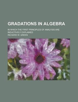 Gradations in Algebra; In Which the First Principles of Analysis Are Inductively Explained