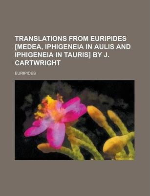 Translations from Euripides [Medea, Iphigeneia in Aulis and Iphigeneia in Tauris] by J. Cartwright