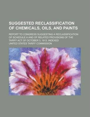 Suggested Reclassification of Chemicals, Oils, and Paints; Report to Congress Suggesting a Reclassification of Schedule A and of Related Provisions of the Tariff Act of October 3, 1913. Indexed