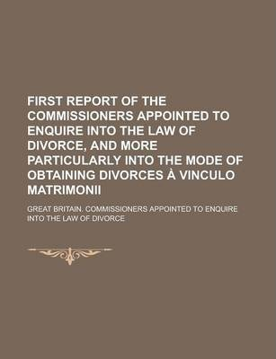 First Report of the Commissioners Appointed to Enquire Into the Law of Divorce, and More Particularly Into the Mode of Obtaining Divorces a Vinculo Matrimonii