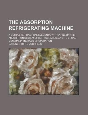The Absorption Refrigerating Machine; A Complete, Practical Elementary Treatise on the Absorption System of Refrigeration, and Its Broad General Principles of Operation