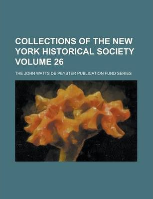 Collections of the New York Historical Society; The John Watts de Peyster Publication Fund Series Volume 26
