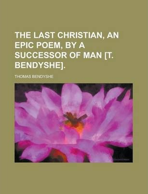 The Last Christian, an Epic Poem, by a Successor of Man [T. Bendyshe]