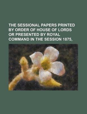 The Sessional Papers Printed by Order of House of Lords or Presented by Royal Command in the Session 1875,