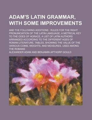 Adam's Latin Grammar, with Some Improvements; And the Following Additions