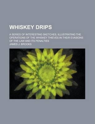 Whiskey Drips; A Series of Interesting Sketches, Illustrating the Operations of the Whiskey Thieves in Their Evasions of the Law and Its Penalties