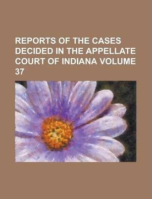 Reports of the Cases Decided in the Appellate Court of Indiana Volume 37