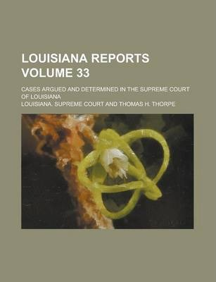 Louisiana Reports; Cases Argued and Determined in the Supreme Court of Louisiana Volume 33