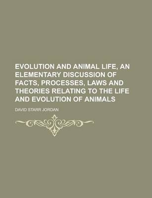 Evolution and Animal Life, an Elementary Discussion of Facts, Processes, Laws and Theories Relating to the Life and Evolution of Animals