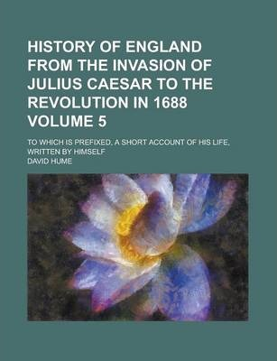 History of England from the Invasion of Julius Caesar to the Revolution in 1688; To Which Is Prefixed, a Short Account of His Life, Written by Himself Volume 5