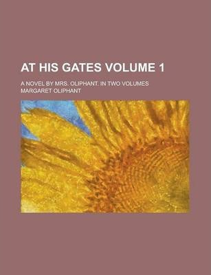 At His Gates; A Novel by Mrs. Oliphant. in Two Volumes Volume 1