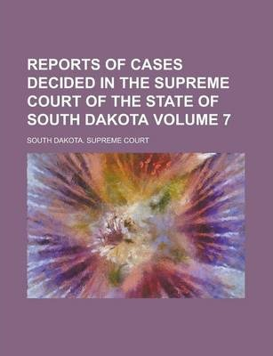 Reports of Cases Decided in the Supreme Court of the State of South Dakota Volume 7