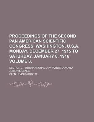 Proceedings of the Second Pan American Scientific Congress, Washington, U.S.A., Monday, December 27, 1915 to Saturday, January 8, 1916; Section VI - International Law, Public Law and Jurisprudence Volume 8,
