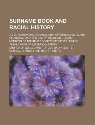 Surname Book and Racial History; A Compilation and Arrangement of Genealogical and Historical Data for Use by the Students and Members of the Relief Society of the Church of Jesus Christ of Latter-Day Saints