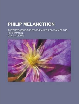 Philip Melancthon; The Wittemberg Professor and Theologian of the Reformation