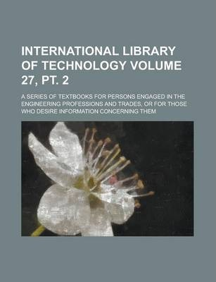 International Library of Technology; A Series of Textbooks for Persons Engaged in the Engineering Professions and Trades, or for Those Who Desire Info