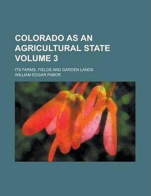 Colorado as an Agricultural State; Its Farms, Fields and Garden Lands Volume 3