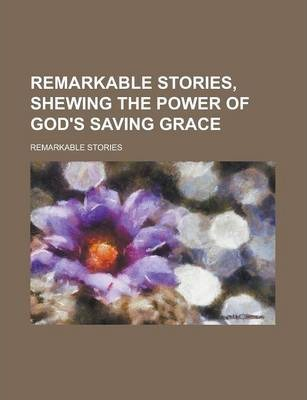 Remarkable Stories, Shewing the Power of God's Saving Grace