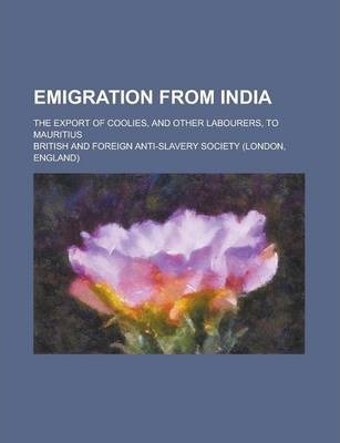 Emigration from India; The Export of Coolies, and Other Labourers, to Mauritius