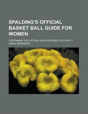 Spalding's Official Basket Ball Guide for Women; Containing the Official Rules Revised for 1916-17