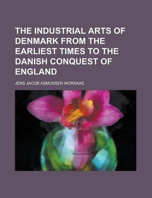The Industrial Arts of Denmark from the Earliest Times to the Danish Conquest of England