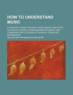 How to Understand Music; A Concise Course in Musical Intelligence and Taste to Which Is Added a Pronouncing Dictionary and Condensed Encyclopedia of Musical Terms and Information
