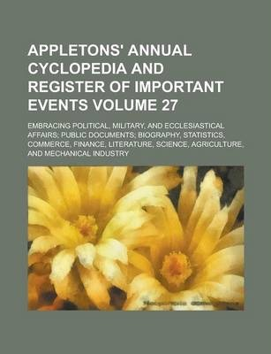 Appletons' Annual Cyclopedia and Register of Important Events; Embracing Political, Military, and Ecclesiastical Affairs; Public Documents; Biography, Statistics, Commerce, Finance, Literature, Science, Agriculture, and Volume 27