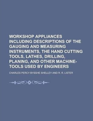 Workshop Appliances Including Descriptions of the Gauging and Measuring Instruments, the Hand Cutting Tools, Lathes, Drilling, Planing, and Other Machine-Tools Used by Engineers