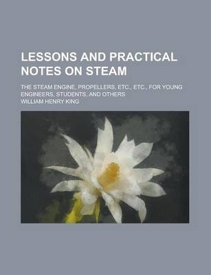 Lessons and Practical Notes on Steam; The Steam Engine, Propellers, Etc., Etc., for Young Engineers, Students, and Others