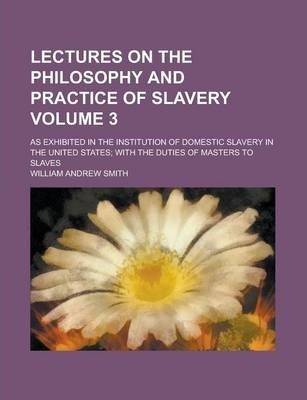 Lectures on the Philosophy and Practice of Slavery; As Exhibited in the Institution of Domestic Slavery in the United States; With the Duties of Maste