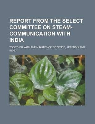 Report from the Select Committee on Steam-Communication with India; Together with the Minutes of Evidence, Appendix and Index