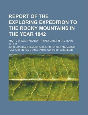 Report of the Exploring Expedition to the Rocky Mountains in the Year 1842; And to Oregon and North California in the Years 1843-44