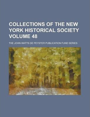 Collections of the New York Historical Society; The John Watts de Peyster Publication Fund Series Volume 48