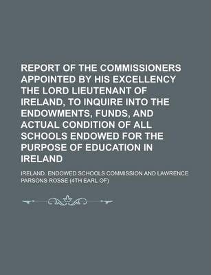 Report of the Commissioners Appointed by His Excellency the Lord Lieutenant of Ireland, to Inquire Into the Endowments, Funds, and Actual Condition of All Schools Endowed for the Purpose of Education in Ireland