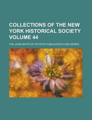 Collections of the New York Historical Society; The John Watts de Peyster Publication Fund Series Volume 44