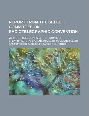 Report from the Select Committee on Radiotelegraphic Convention; With the Proceedings of the Committee