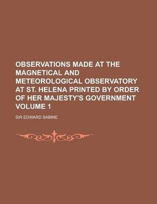 Observations Made at the Magnetical and Meteorological Observatory at St. Helena Printed by Order of Her Majesty's Government Volume 1